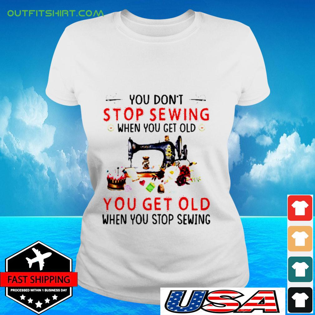 You don't stop sewing when you get old you get old when you stop sewing ladies-tee
