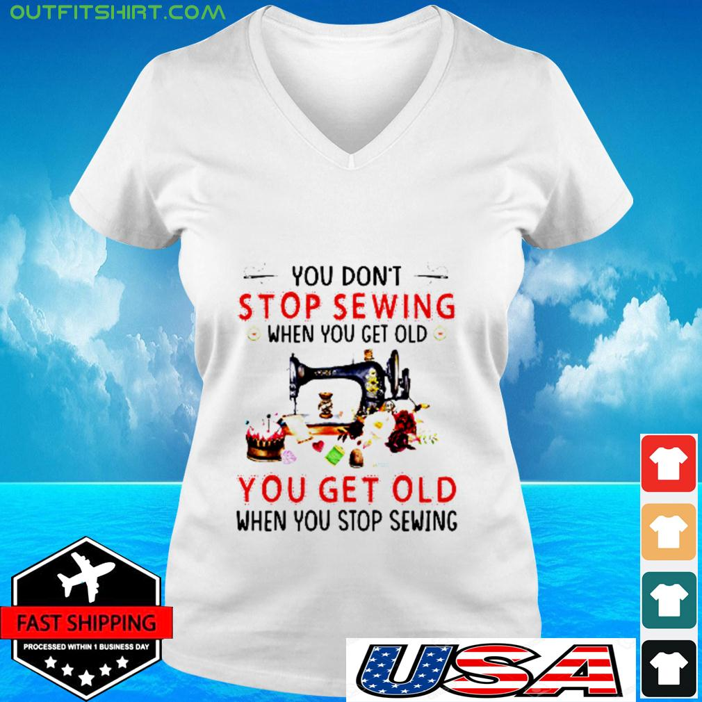 You don't stop sewing when you get old you get old when you stop sewing v-neck t-shirt