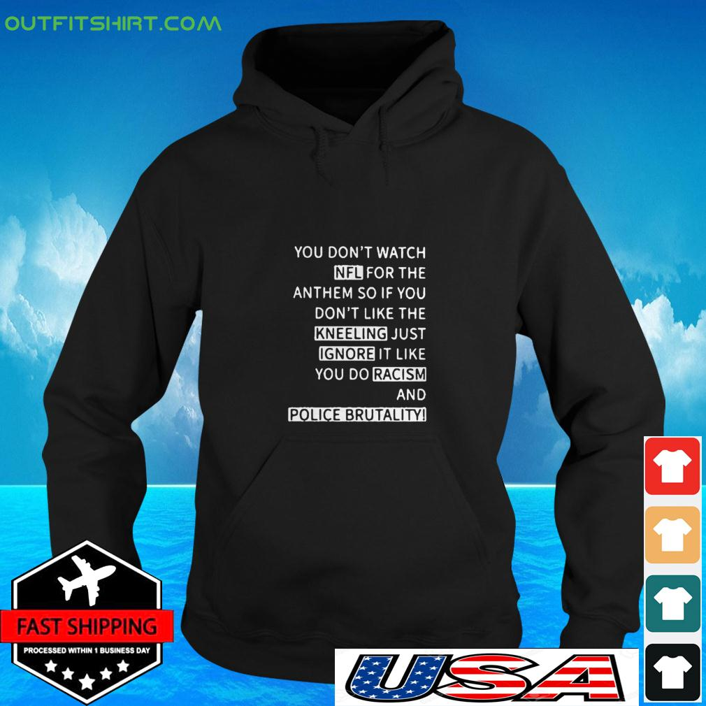 You don't watch NFL for the anthem so if you don't like the kneeling just ignore it like you do racism and police brutality hoodie