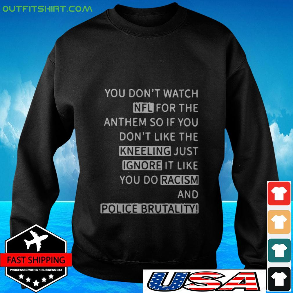 You don't watch NFL for the anthem so if you don't like the kneeling just ignore it like you do racism and police brutality sweater