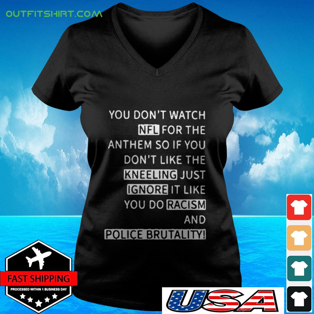 You don't watch NFL for the anthem so if you don't like the kneeling just ignore it like you do racism and police brutality v-neck t-shirt
