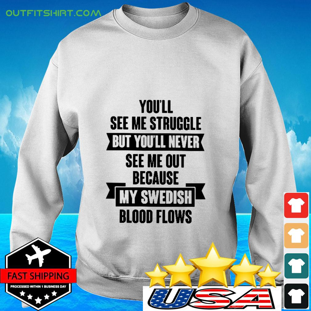 You'll see me struggle but you'll never see me out because my swedish blood flows sweater