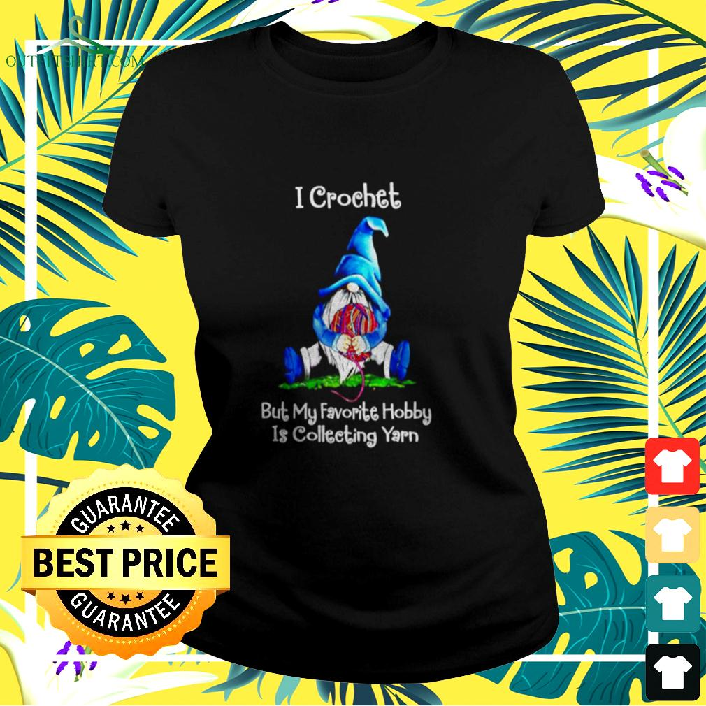 Gnomes I crochet but my favorite hobby is collecting yarn  ladies-tee