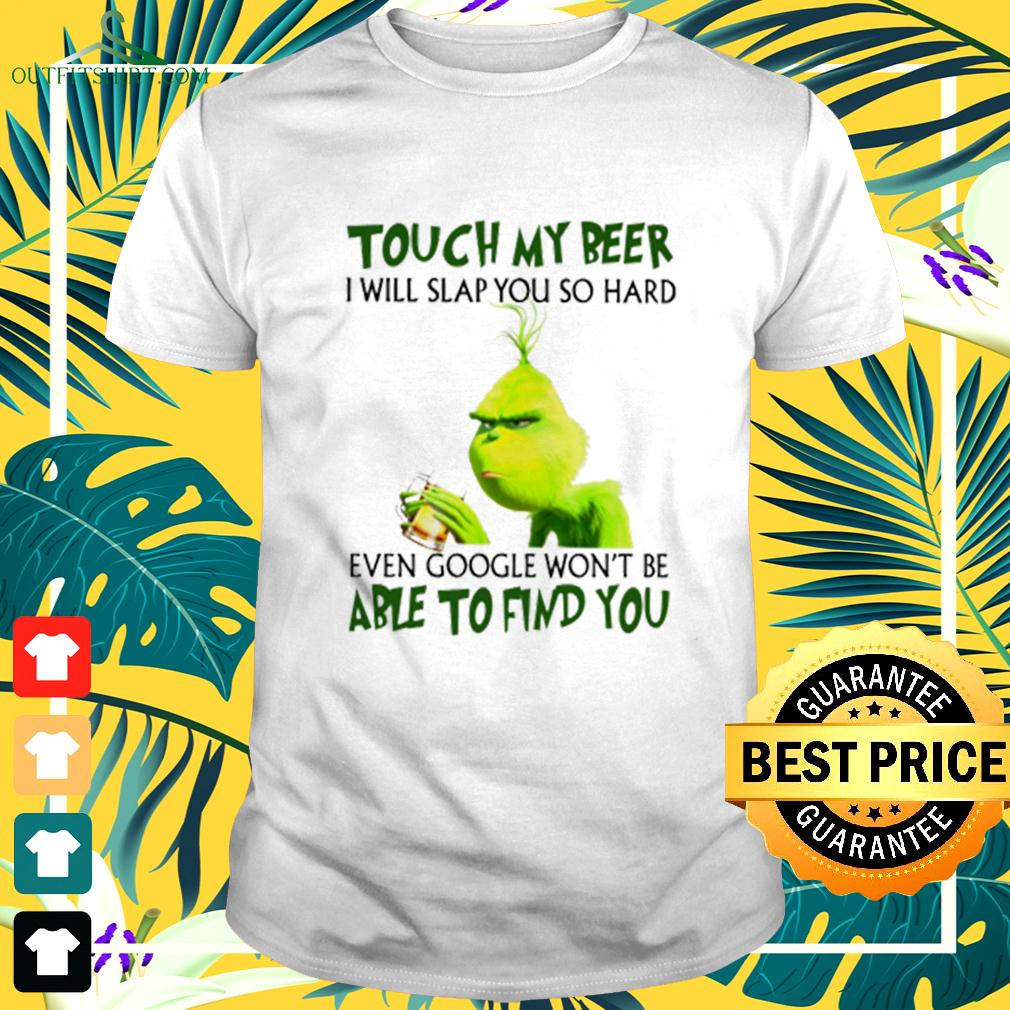 Grinch touch my beer I will slap you so hard even google won't be able to find you t-shirt