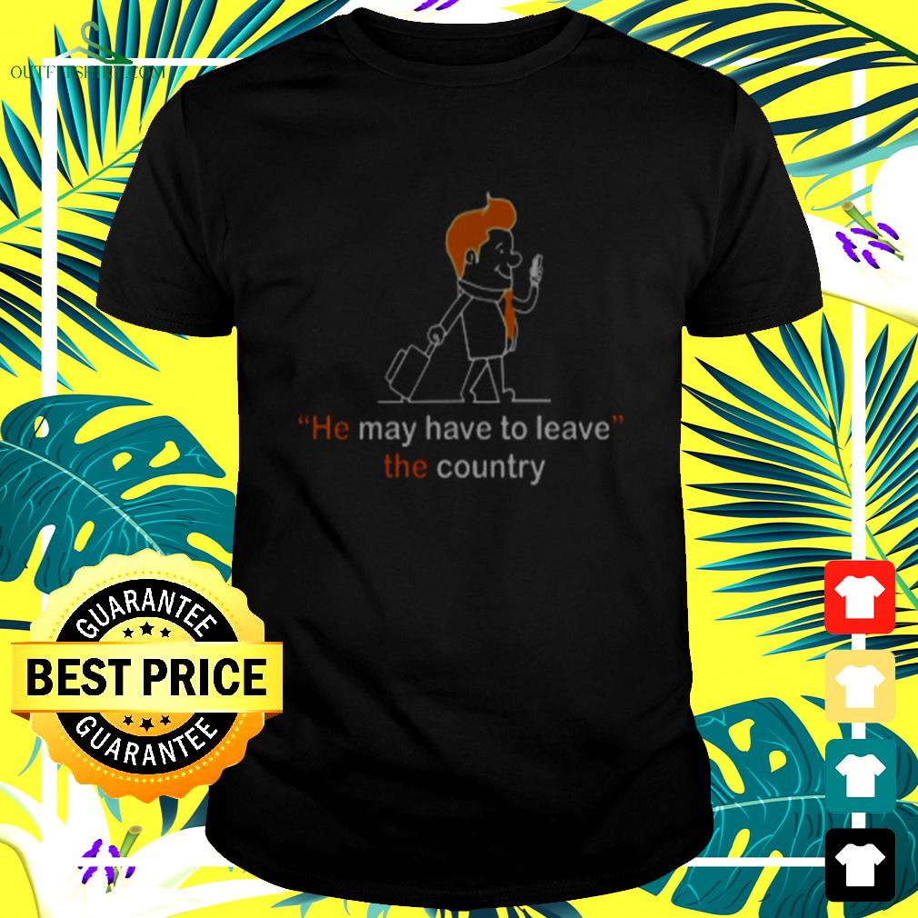 He May have to leave the country t-shirt