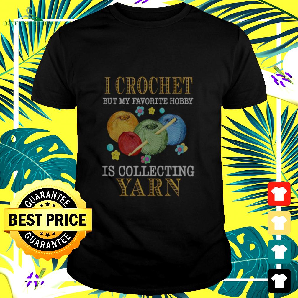 I Crochet But My Favorite Hobby Is Collecting Yarn t-shirt