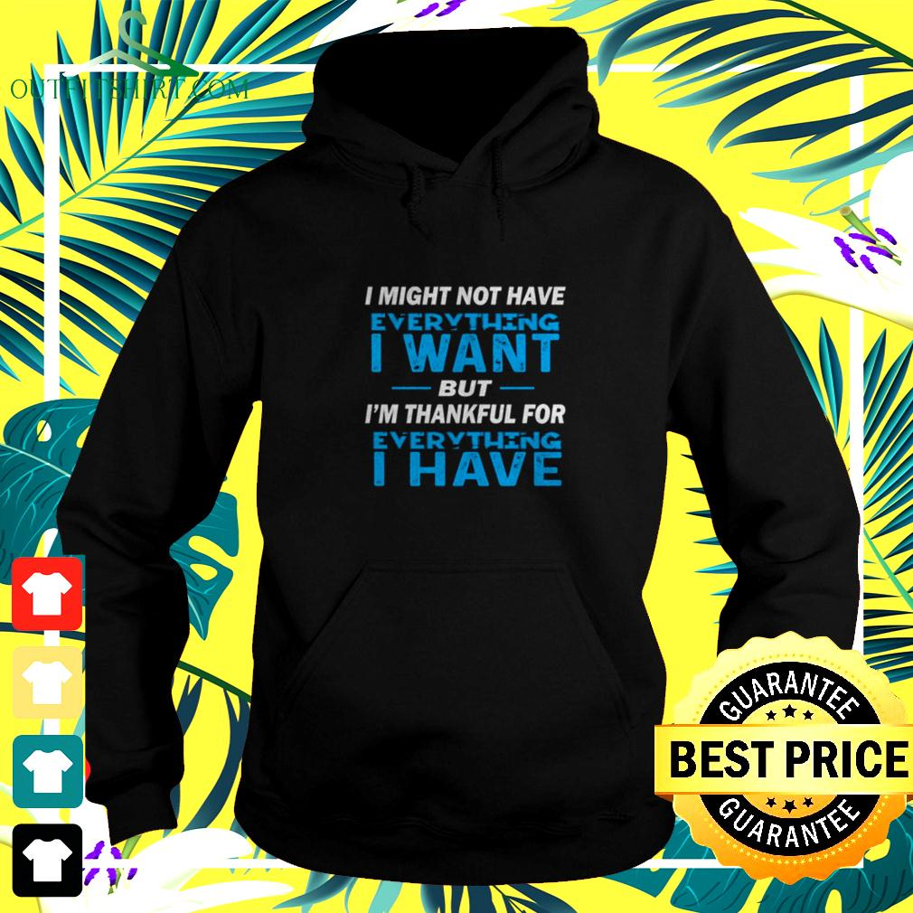 I might not ha ve everythingg I want but I'm thankful ofr everything I have hoodie