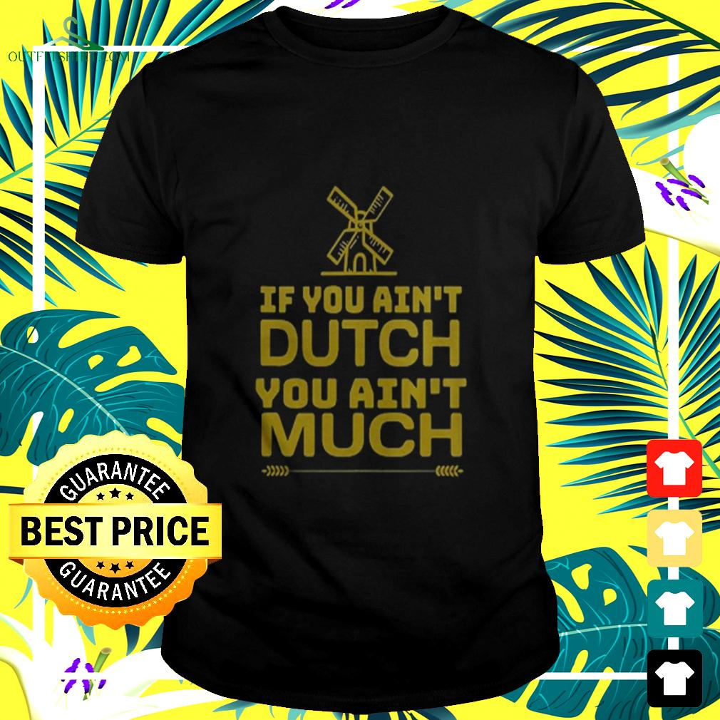 If You Aint Dutch You Aint Much Nederland Windmill t-shirt