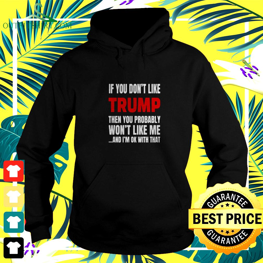 If you don't like Trump then you probably won't like me and i'm Ok with that hoodie