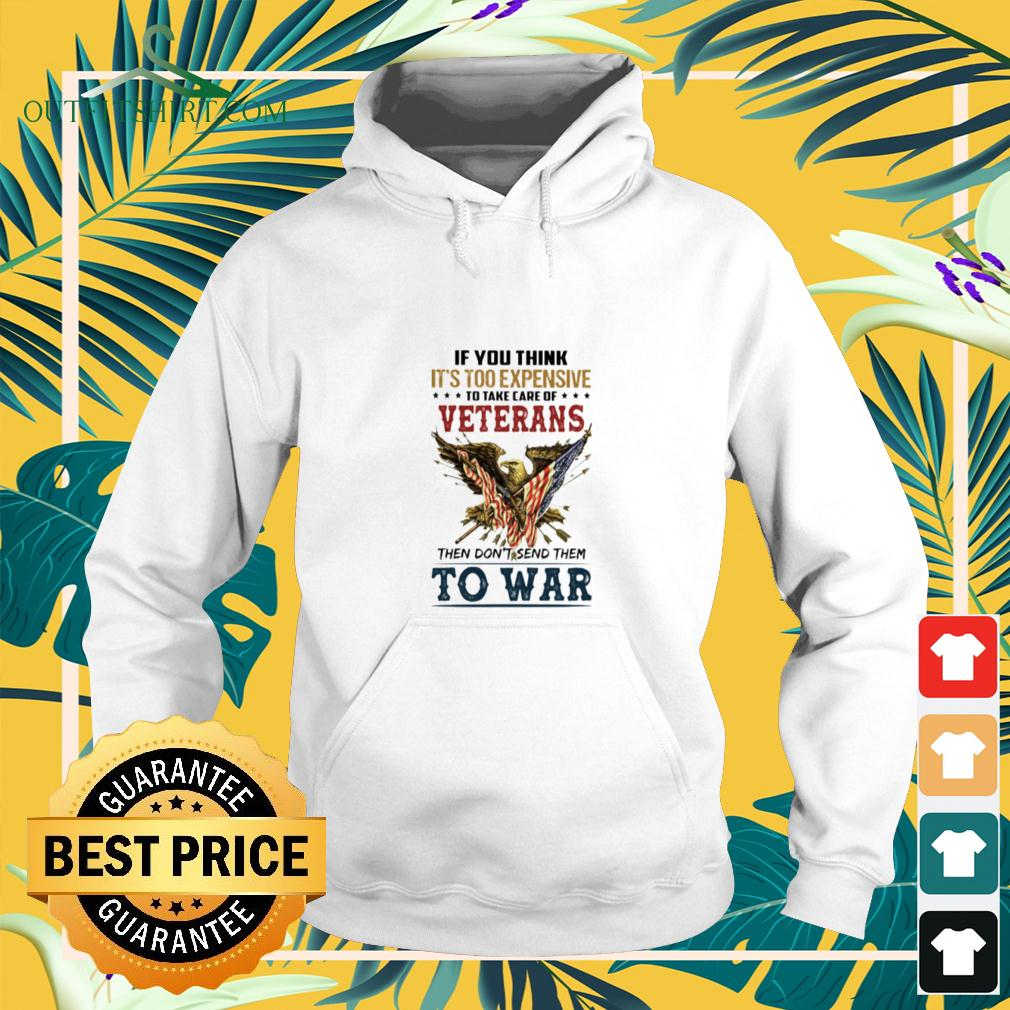 If you think it's too expensive to take care of veterans then don't send them to war hoodie