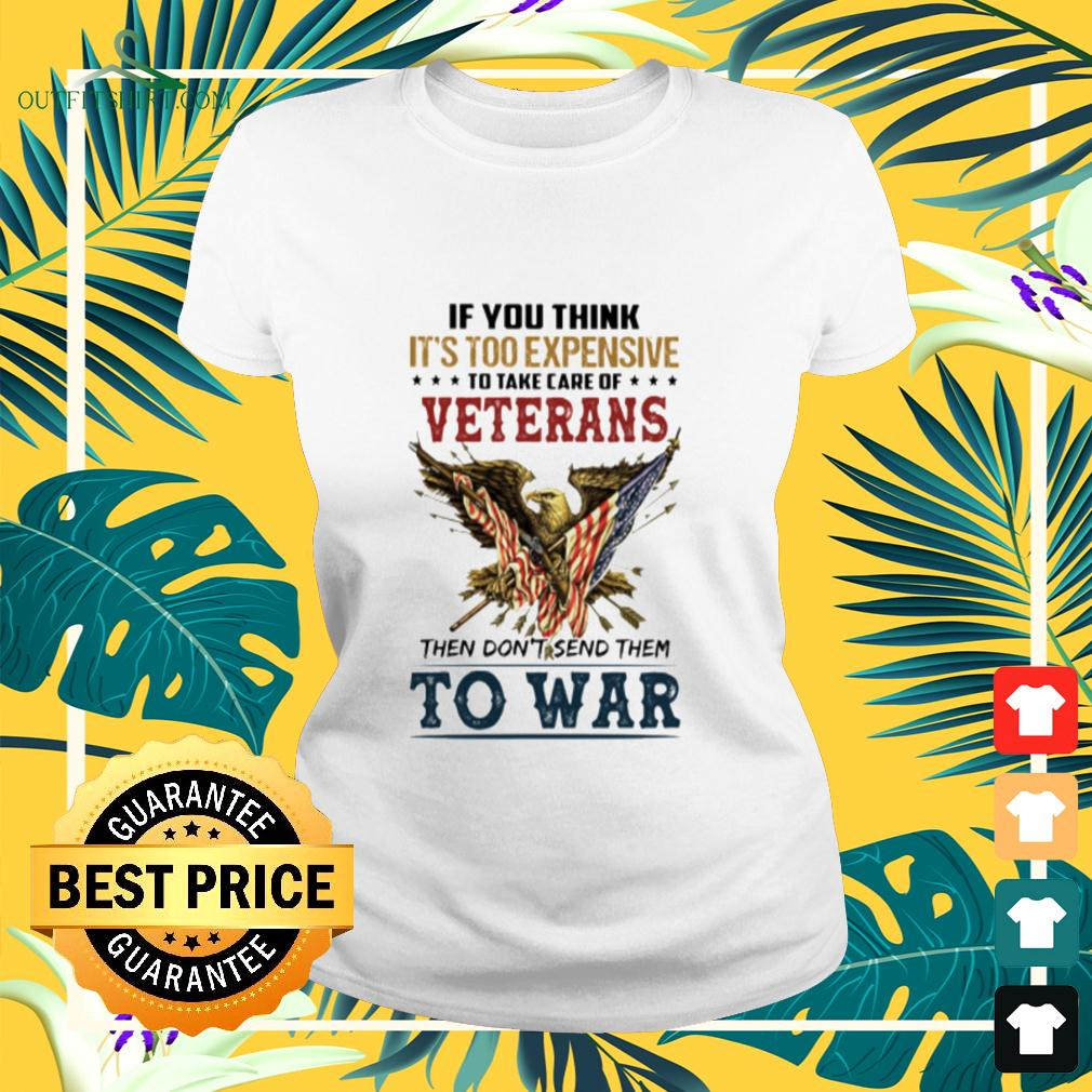 If you think it's too expensive to take care of veterans then don't send them to war ladies-tee