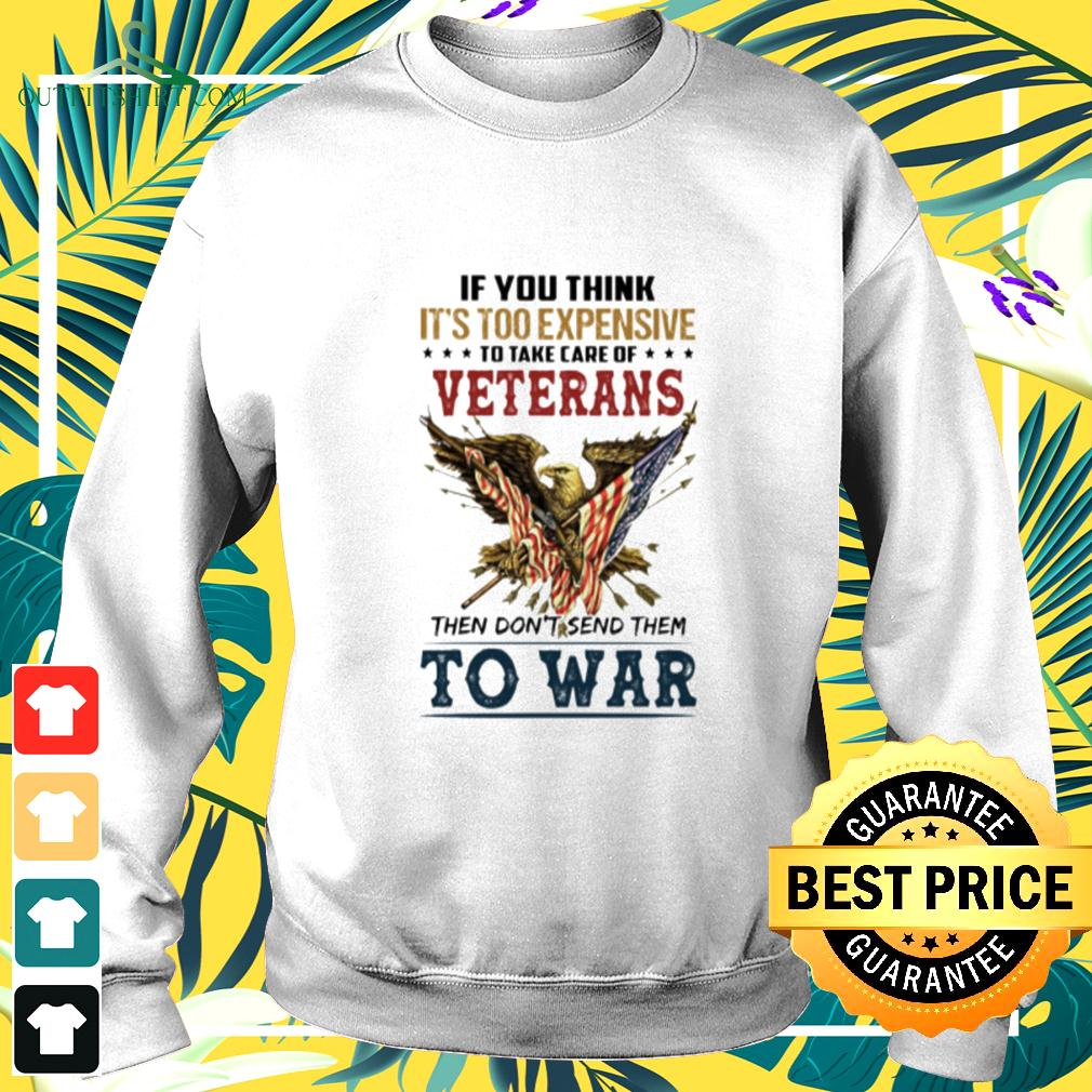 If you think it's too expensive to take care of veterans then don't send them to war sweater
