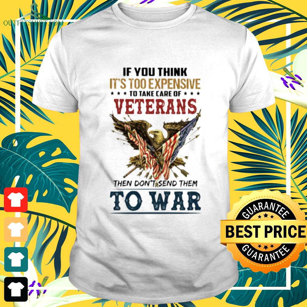 If you think it's too expensive to take care of veterans then don't send them to war t-shirt