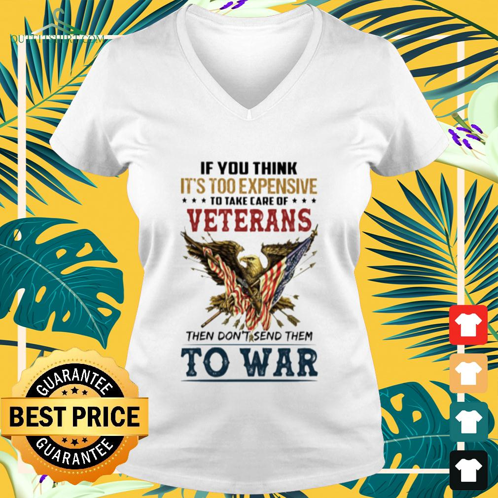 If you think it's too expensive to take care of veterans then don't send them to war v-neck t-shirt