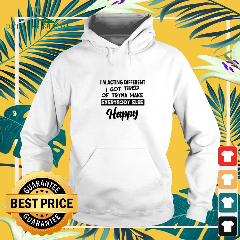 I'm acting different I got tired of tryna make everybody else happy hoodie