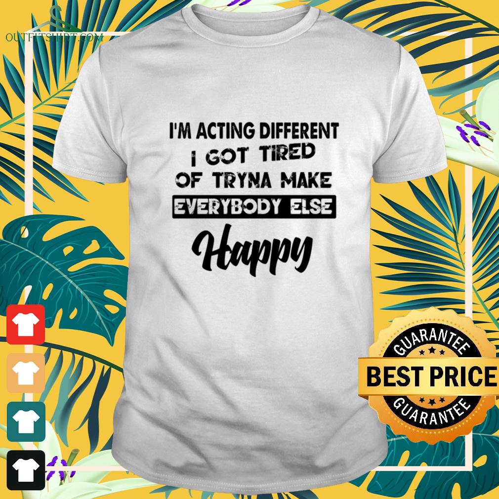 I'm acting different I got tired of tryna make everybody else happy t-shirt