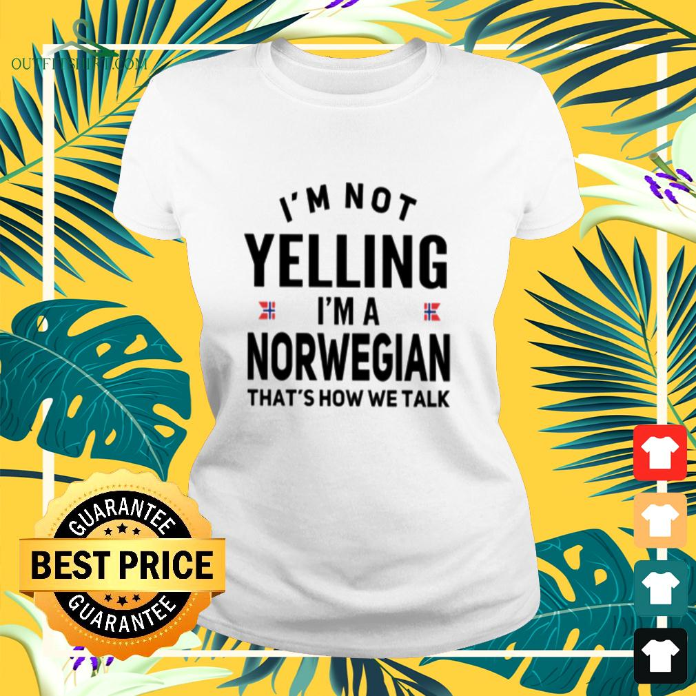 I'm not yelling I'm a Norwegian that's how we talk ladies-tee