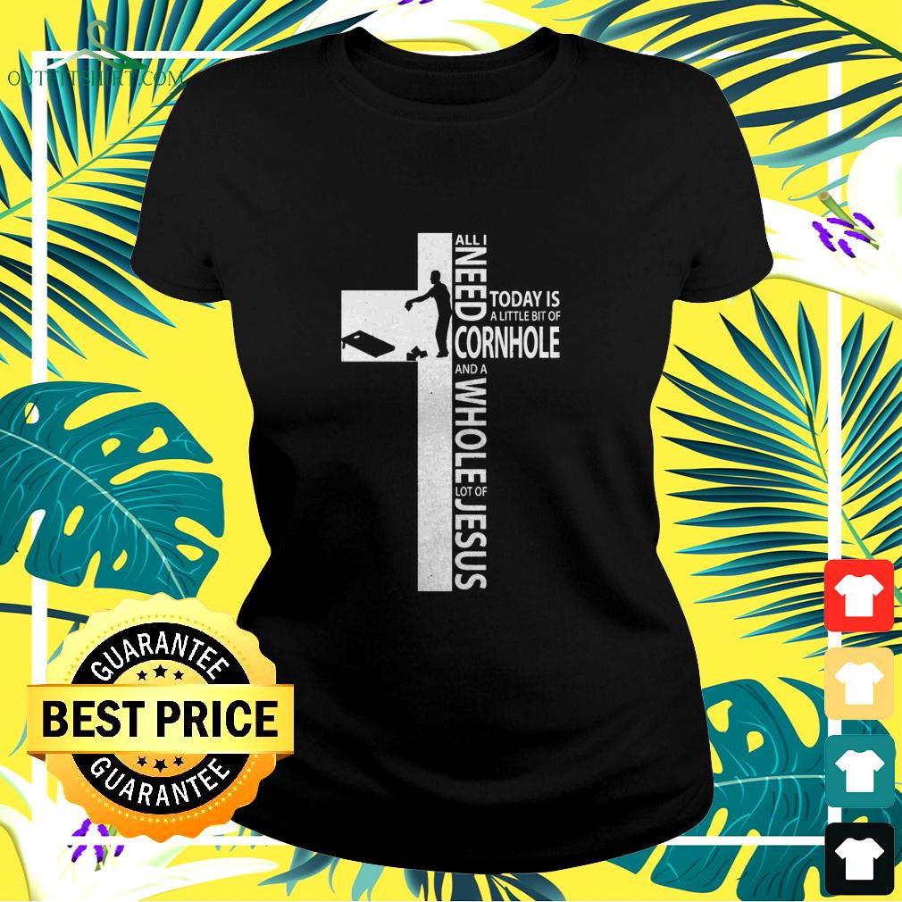 Jesus all I needs today is a little bit of cornhole and a whole lot of Jesus ladies-tee