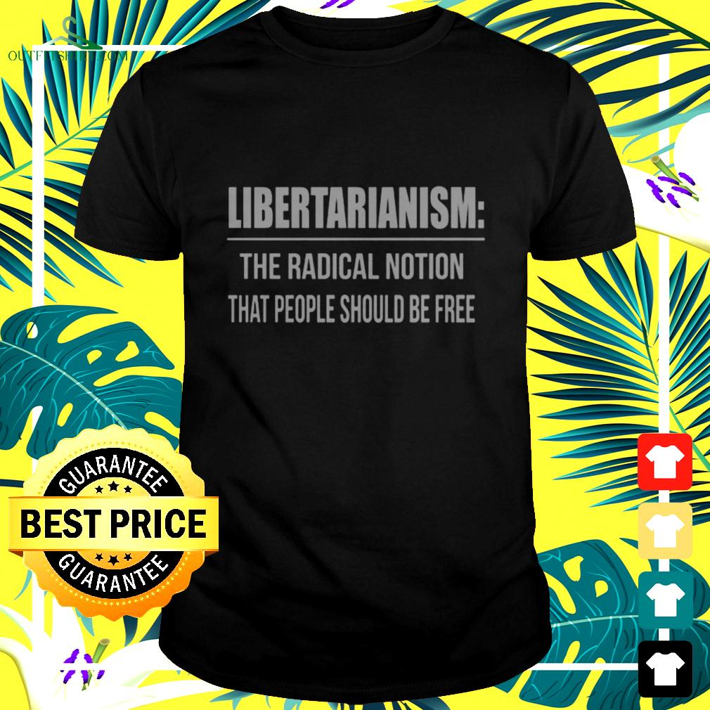 Libertarianism The radical notion that people should be free t-shirt