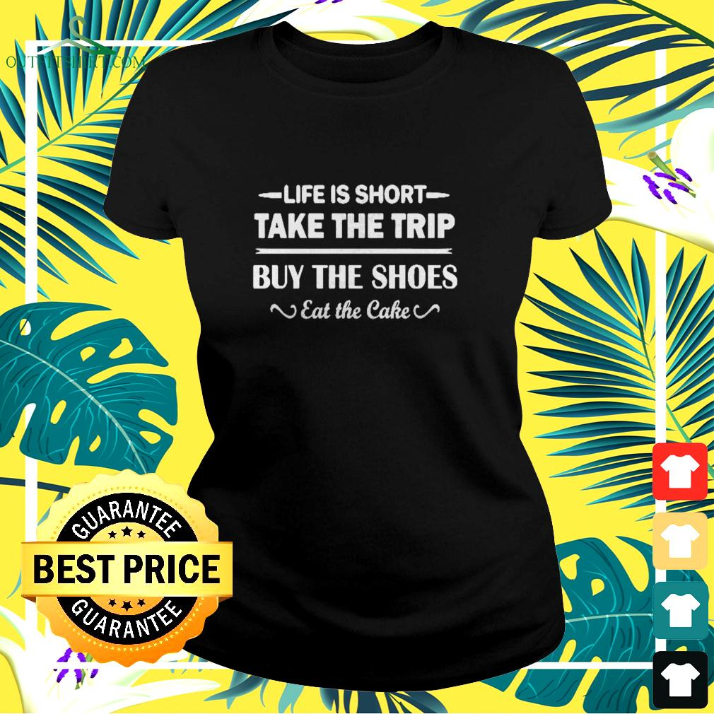 Life is short take the trip buy the shoes eat the cake ladies-tee