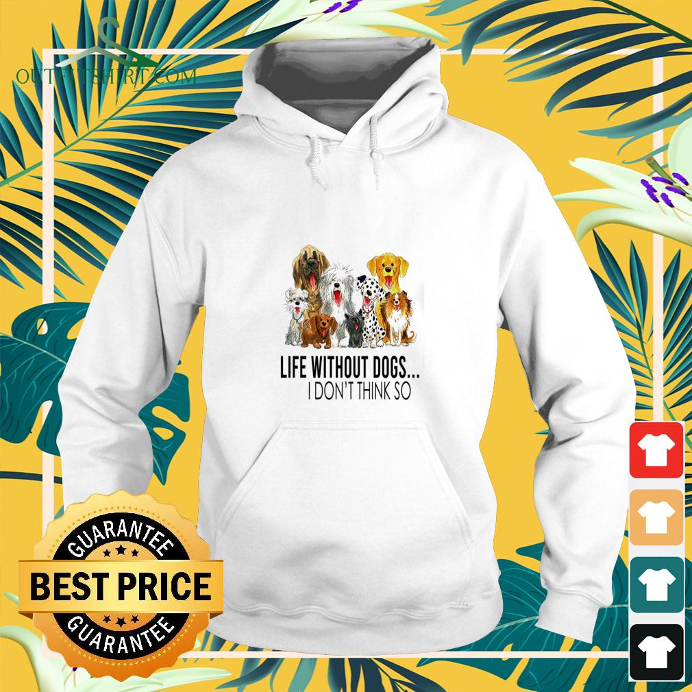 Life without dogs I don't think so nice hoodie