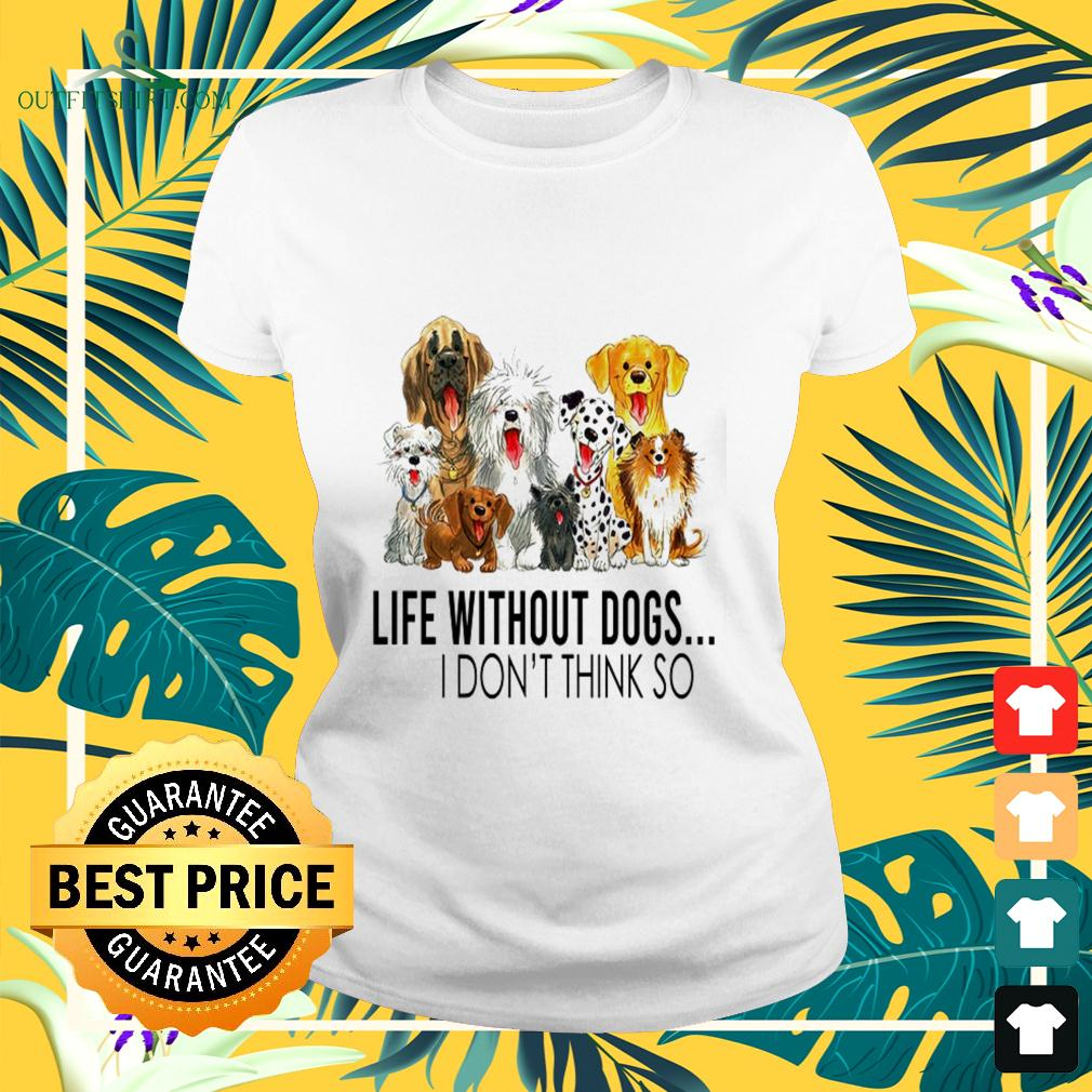 Life without dogs I don't think so nice ladies-tee
