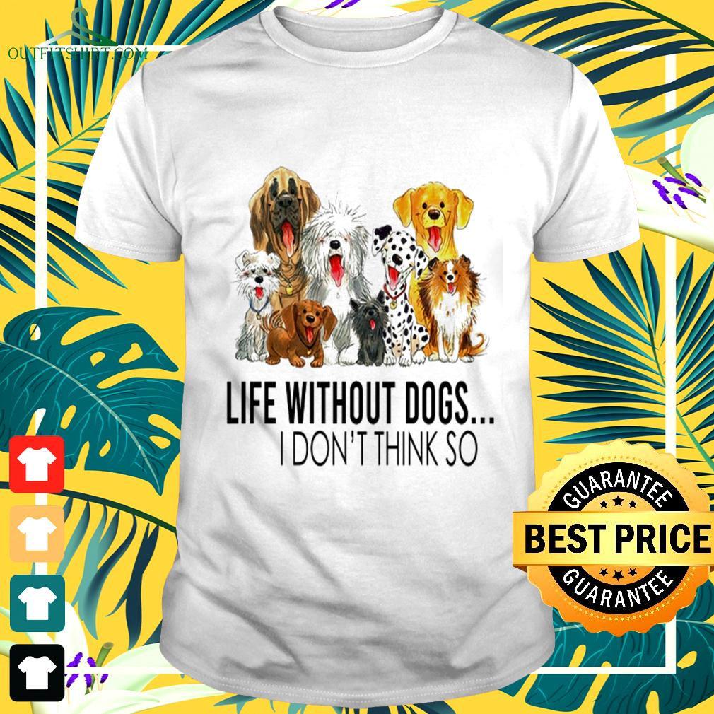 Life without dogs I don't think so nice t-shirt
