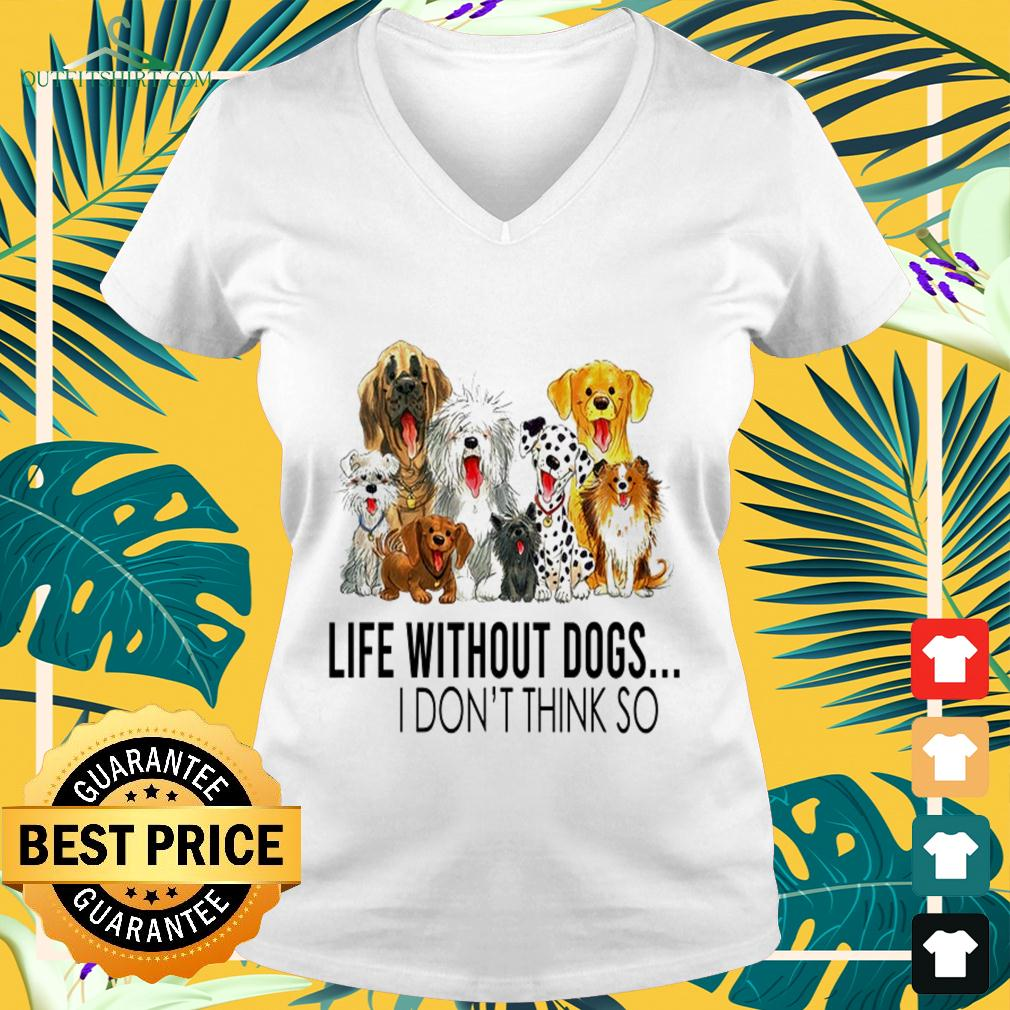Life without dogs I don't think so nice v-neck t-shirt