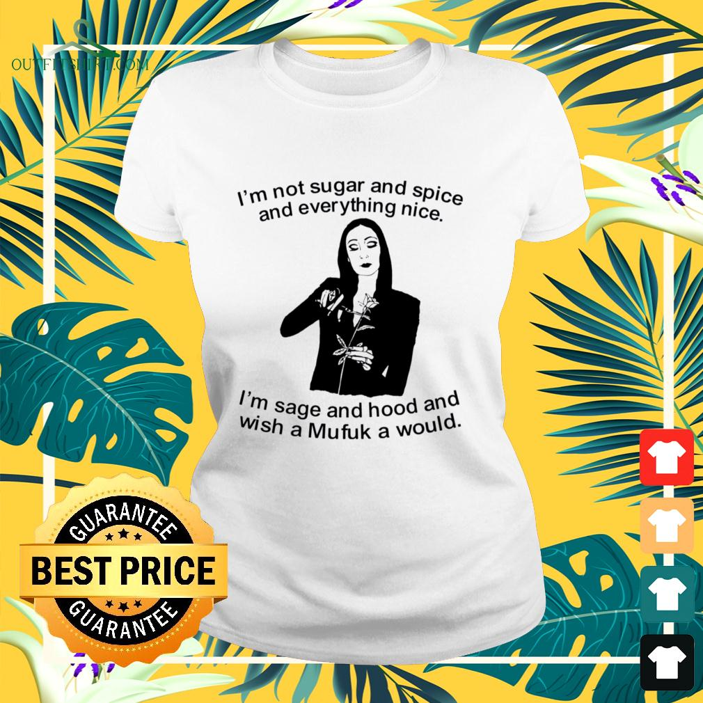 Morticia Addams I'm not sugar and spice and everything nice I'm sage and hood and wish a Mufuk a would ladies-tee