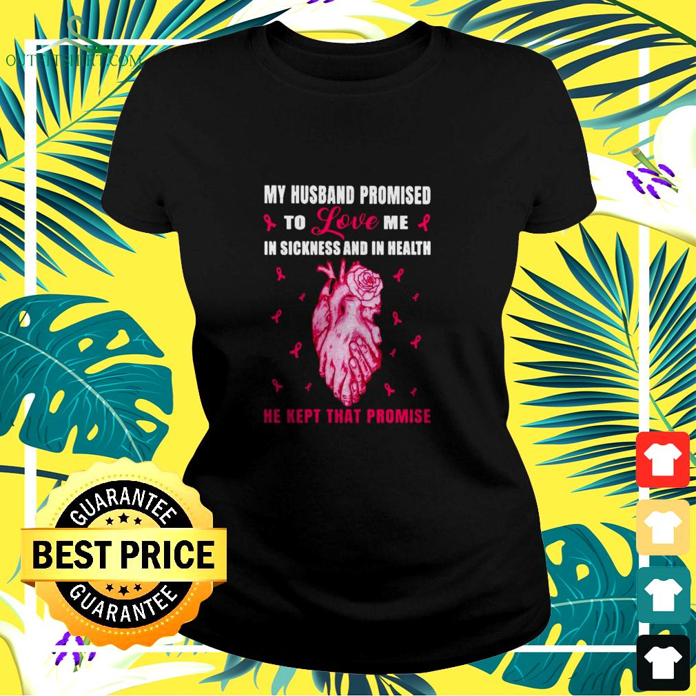 My husband promised to love me in sickness and in health he kept that promise Breast Cancer ladies-tee