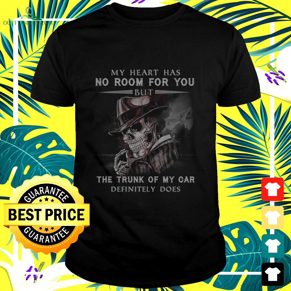 Skeleton my heart has no room for you but the trunk of my car definitely does t-shirt