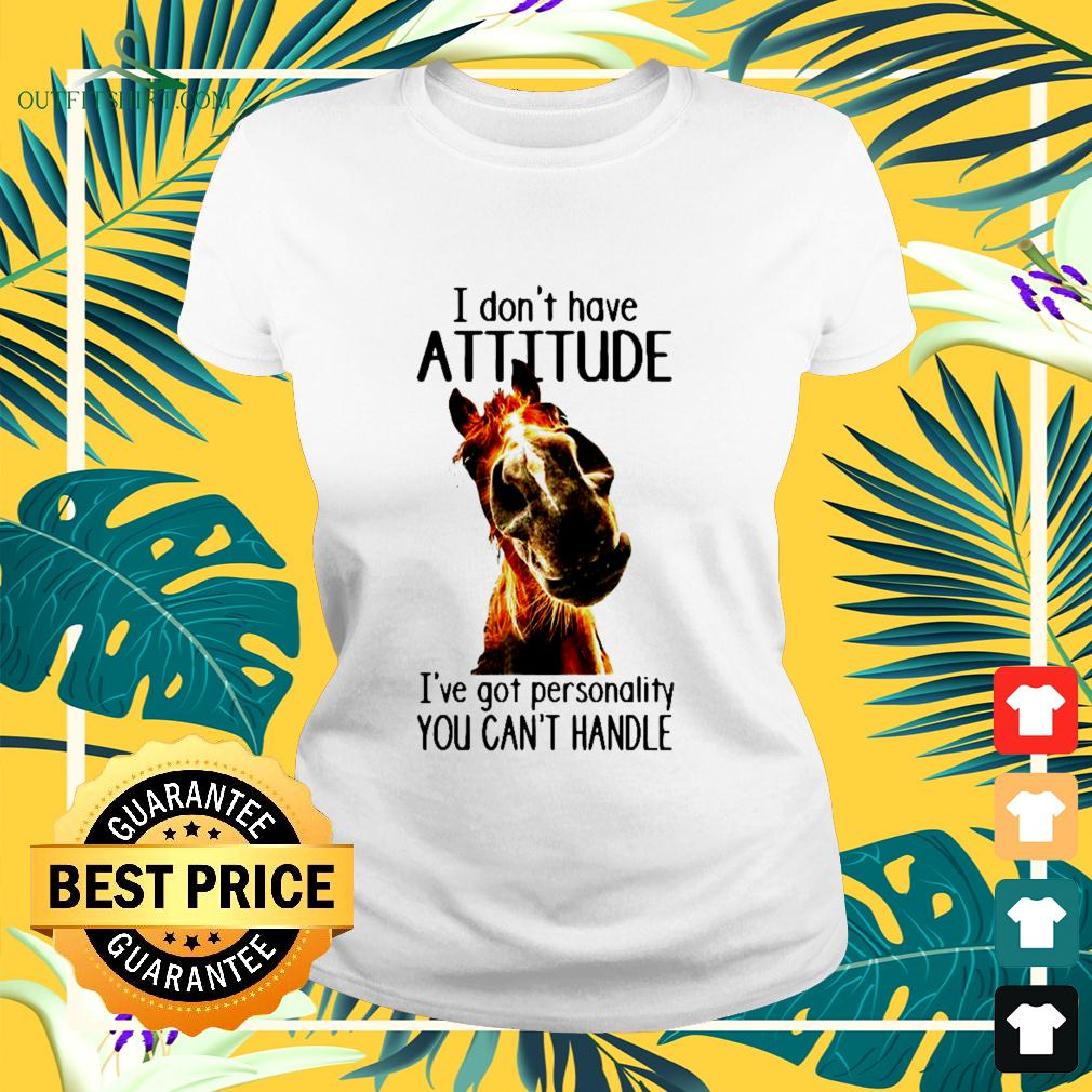 I don't have attitude I've got personality you can't handle ladies-tee