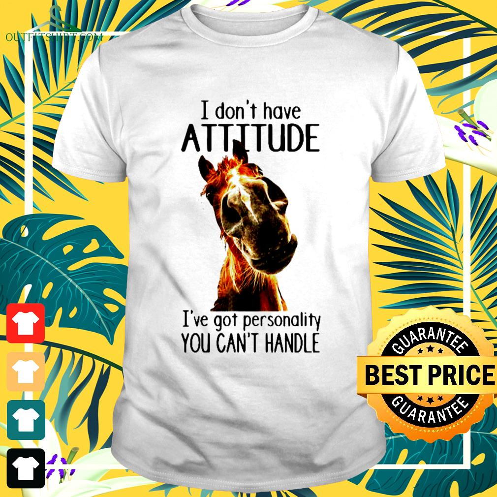 I don't have attitude I've got personality you can't handle t-shirt