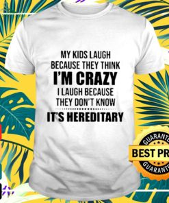 My kids laugh because they think I'm crazy I laugh because they don't know it's hereditary t-shirt