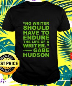 No writer should have to endure the life of a writer Gabe Hudson t-shirt