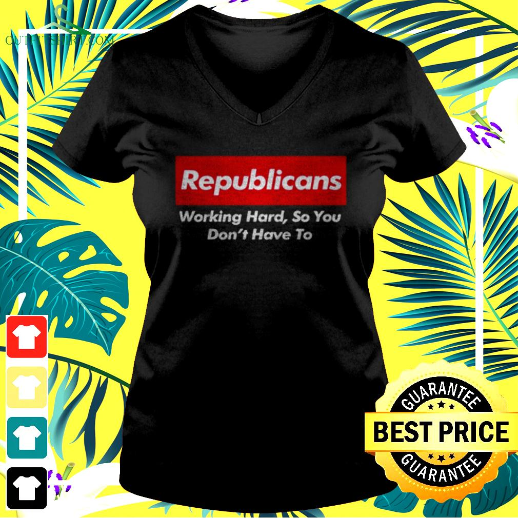 Republicans working hard so you don't have to v-neck t-shirt