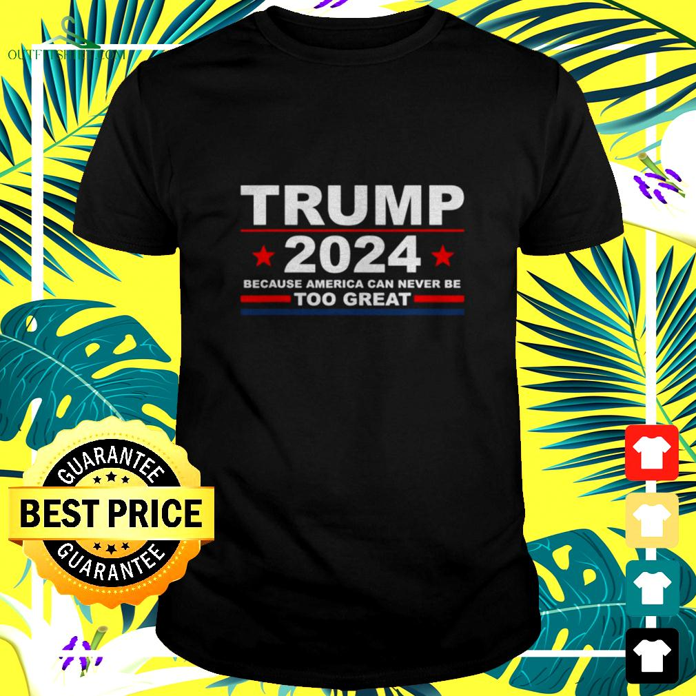 Trump 2024 because America can never be too great t-shirt