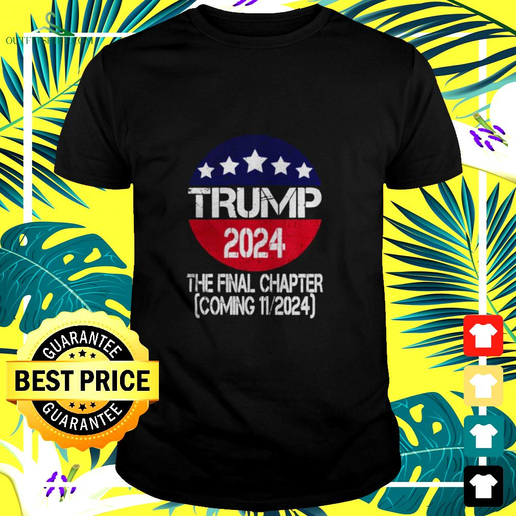 Trump 2024 The Final Chapter Coming 112024 t-shirt