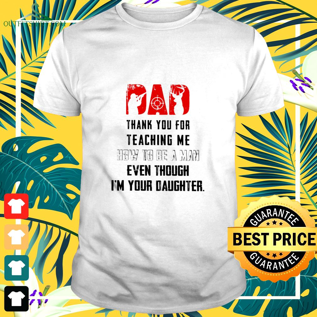 Dad thank you for teaching me how to be a man even though I'm your daughter t-shirt