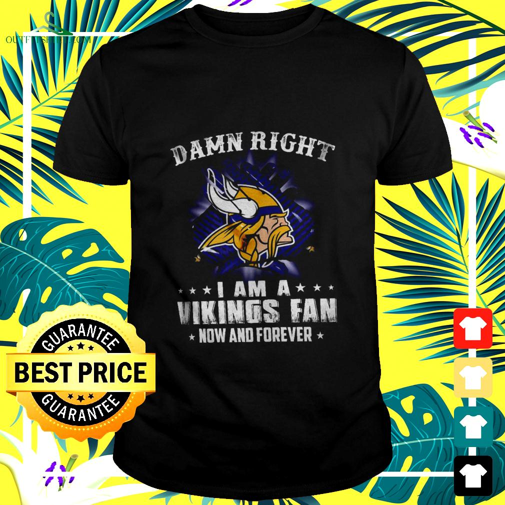 Damn right I am a Vikings fan now and forever t-shirt