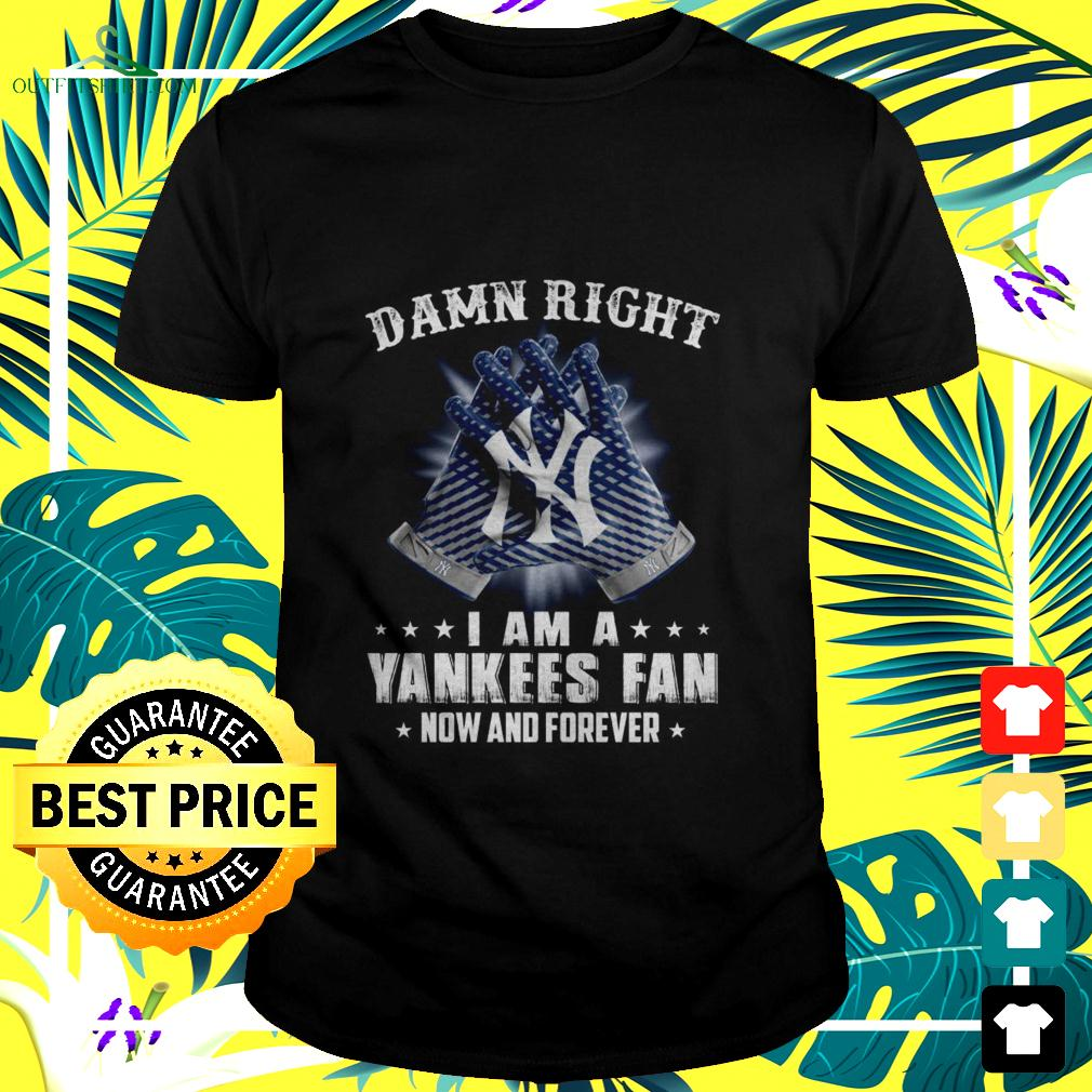 Damn right I am a Yankees fan now and forever t-shirt