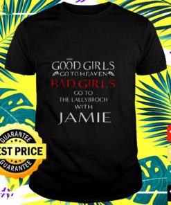 Good girls go to heaven Bad Girls go to the lallybroch with Jamie t-shirt