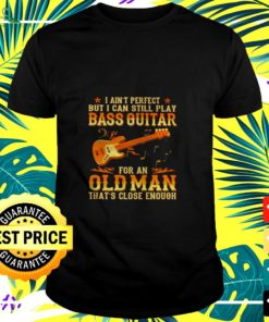 I aint perfect but I can still pay Bass Guitar for an Old Man thats close enough t-shirt