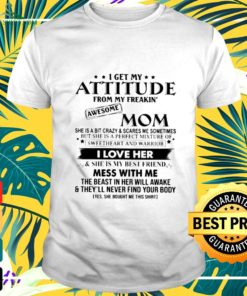 I get my attitude from my freakin' awesome mom she is a bit crazy and scares me sometimes t-shirt