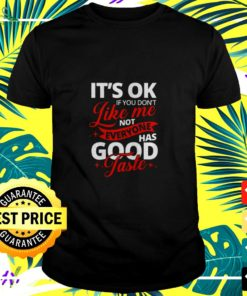 It's ok if you don't like me not everyone has good taste t-shirt