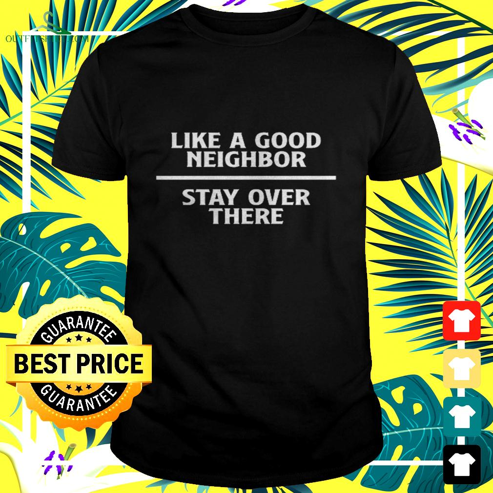 Like a good neighbor stay over there t-shirt