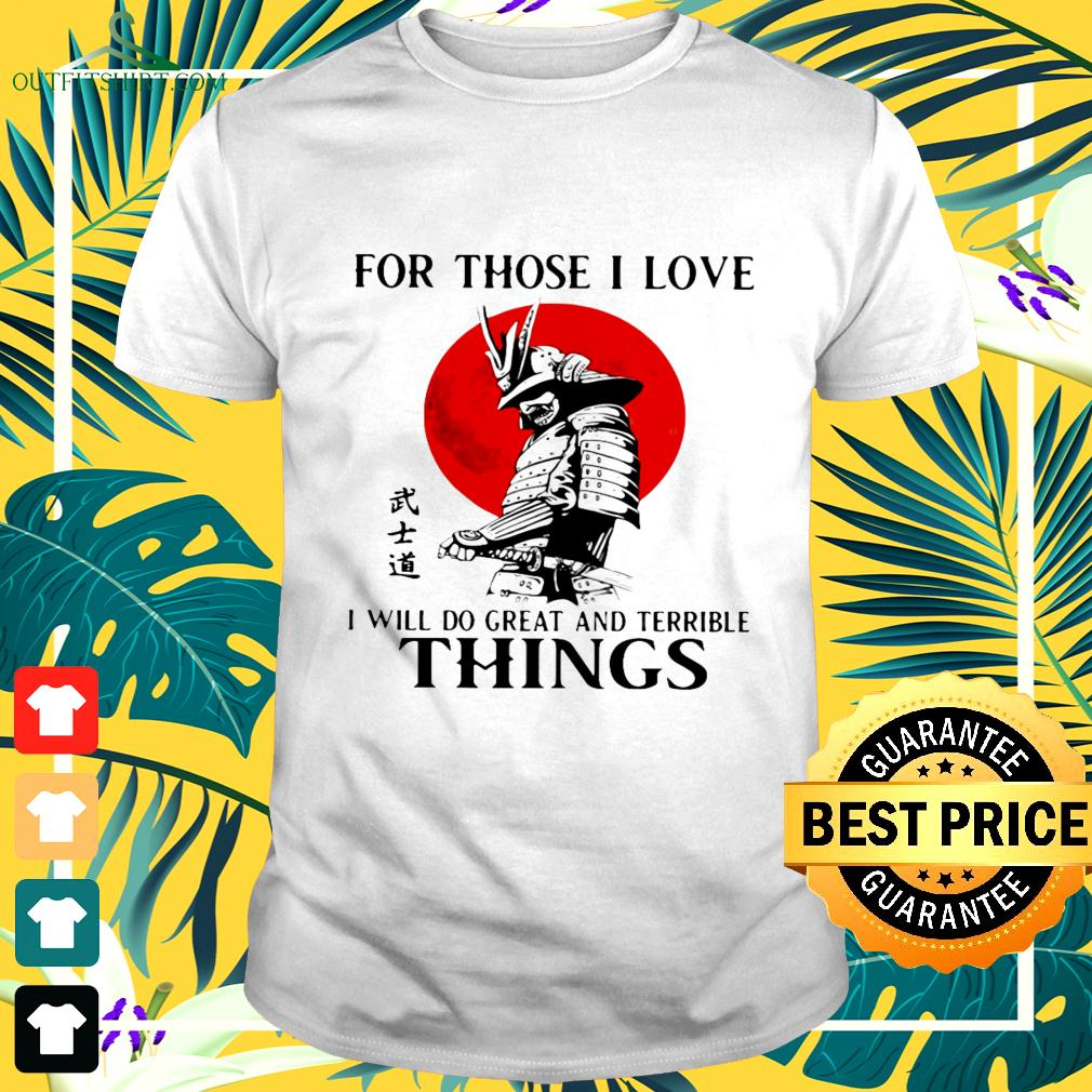 Samurai for those I love I will do great and terrible things t-shirt