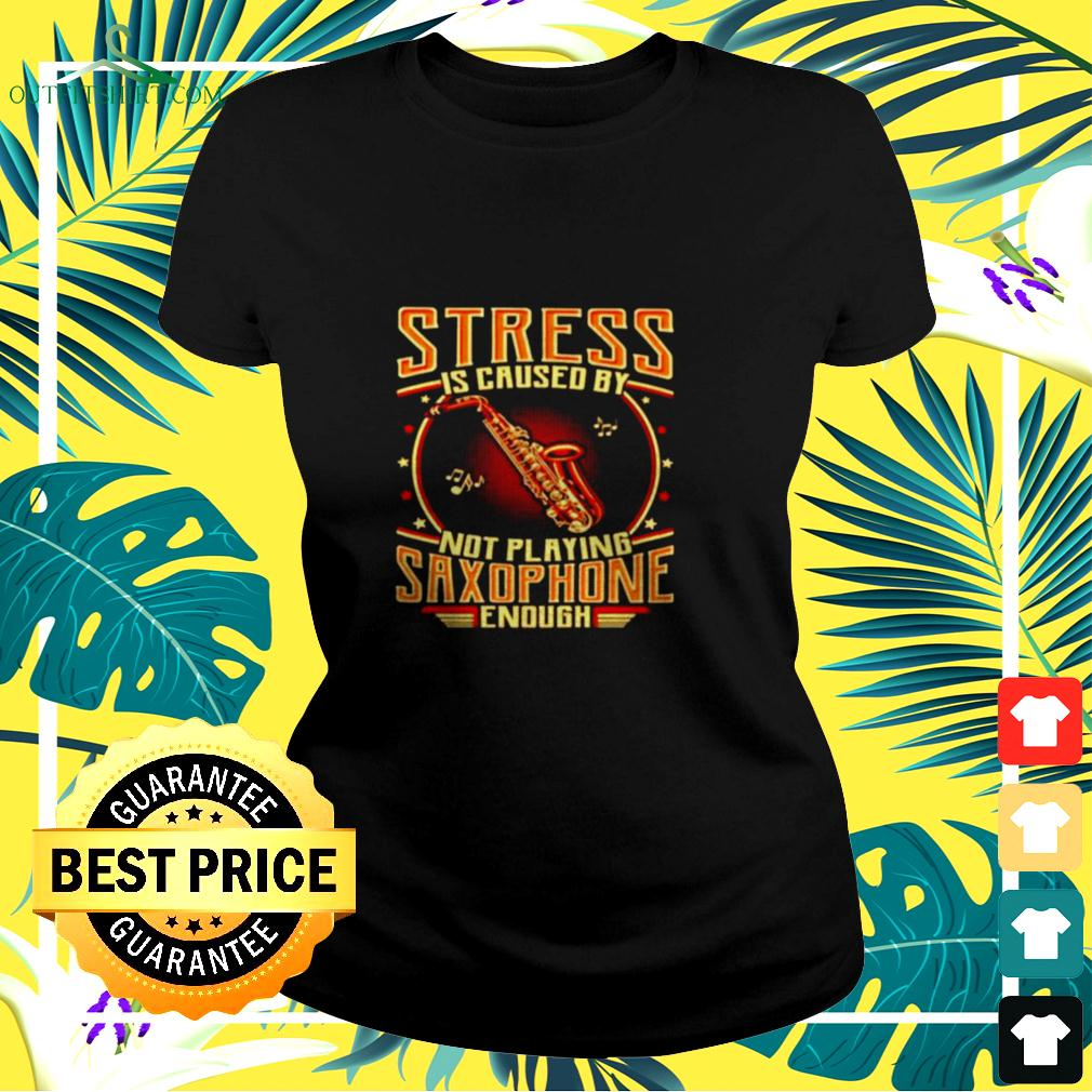 Stress is caused by not playing saxophone enough ladies-tee