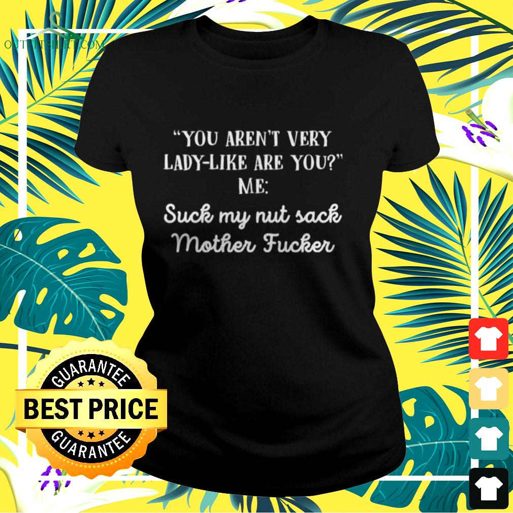 You aren't very lady like are you me suck my nut sack mother fucker ladies-tee