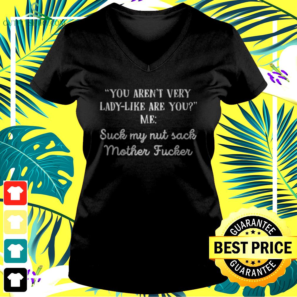 You aren't very lady like are you me suck my nut sack mother fucker v-neck t-shirt
